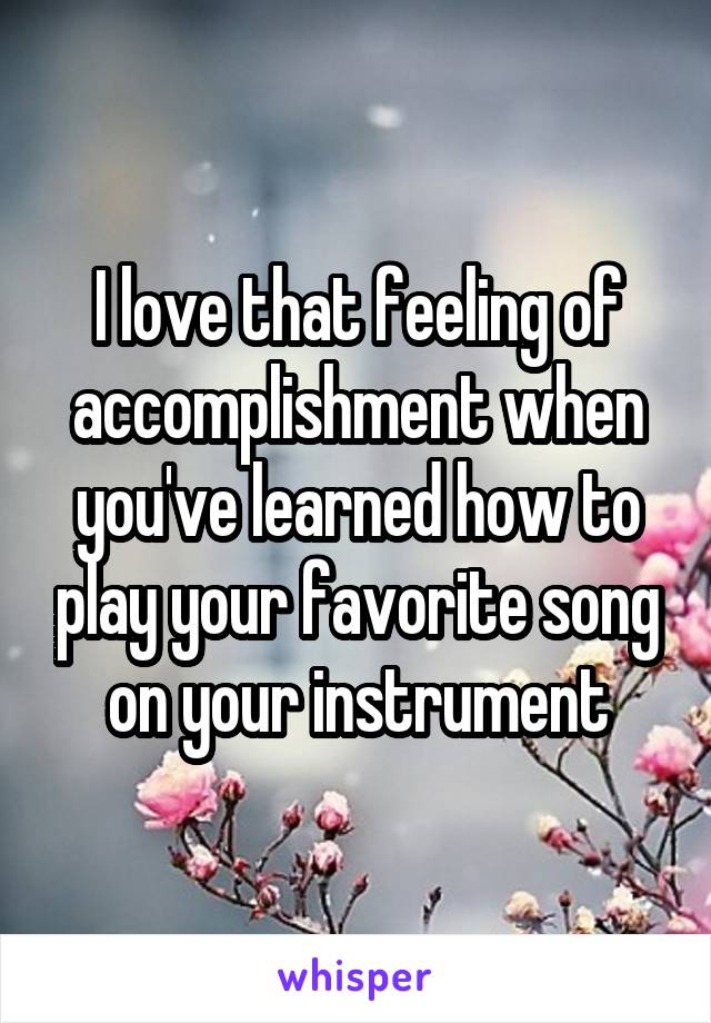 I love that feeling of accomplishment when you've learned how to play your favorite song on your instrument