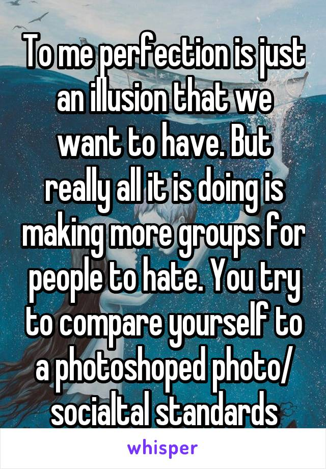 To me perfection is just an illusion that we want to have. But really all it is doing is making more groups for people to hate. You try to compare yourself to a photoshoped photo/ socialtal standards