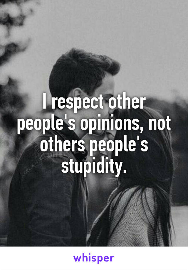 I respect other people's opinions, not others people's stupidity.