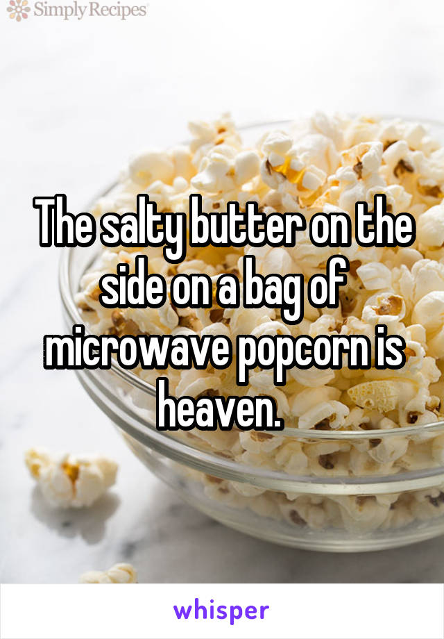 The salty butter on the side on a bag of microwave popcorn is heaven.