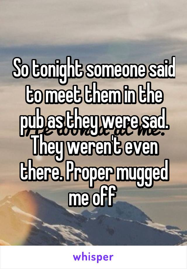 So tonight someone said to meet them in the pub as they were sad. They weren't even there. Proper mugged me off