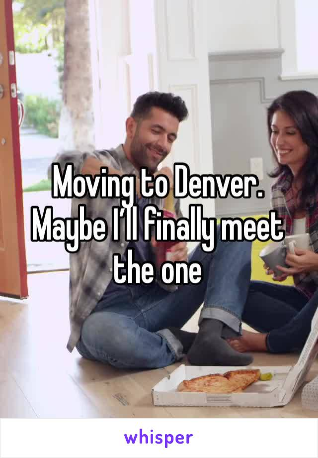 Moving to Denver.  Maybe I'll finally meet the one