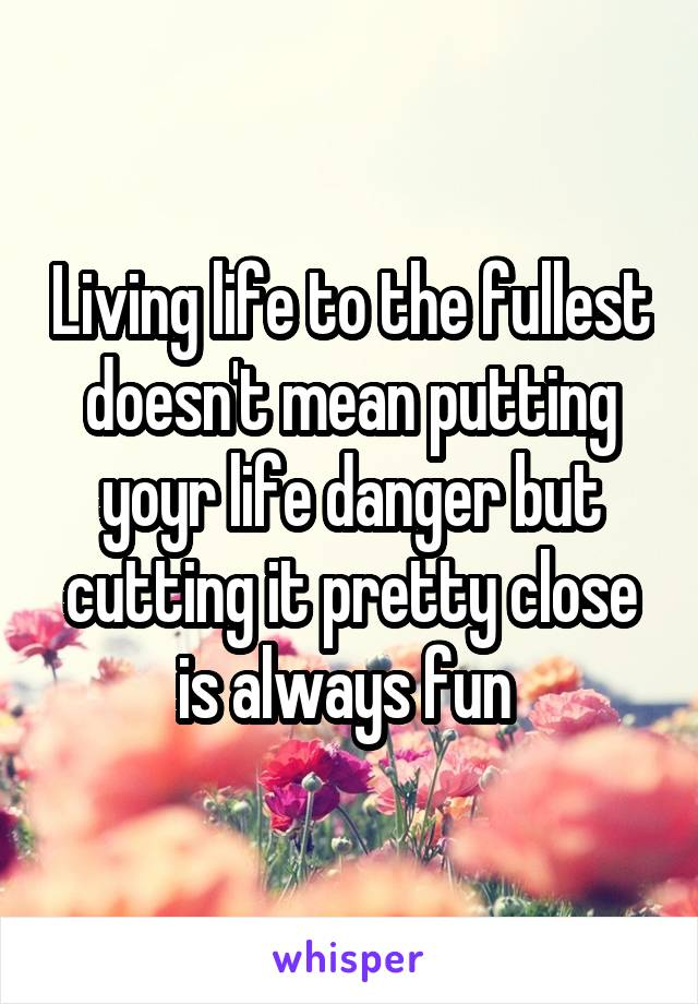 Living life to the fullest doesn't mean putting yoyr life danger but cutting it pretty close is always fun