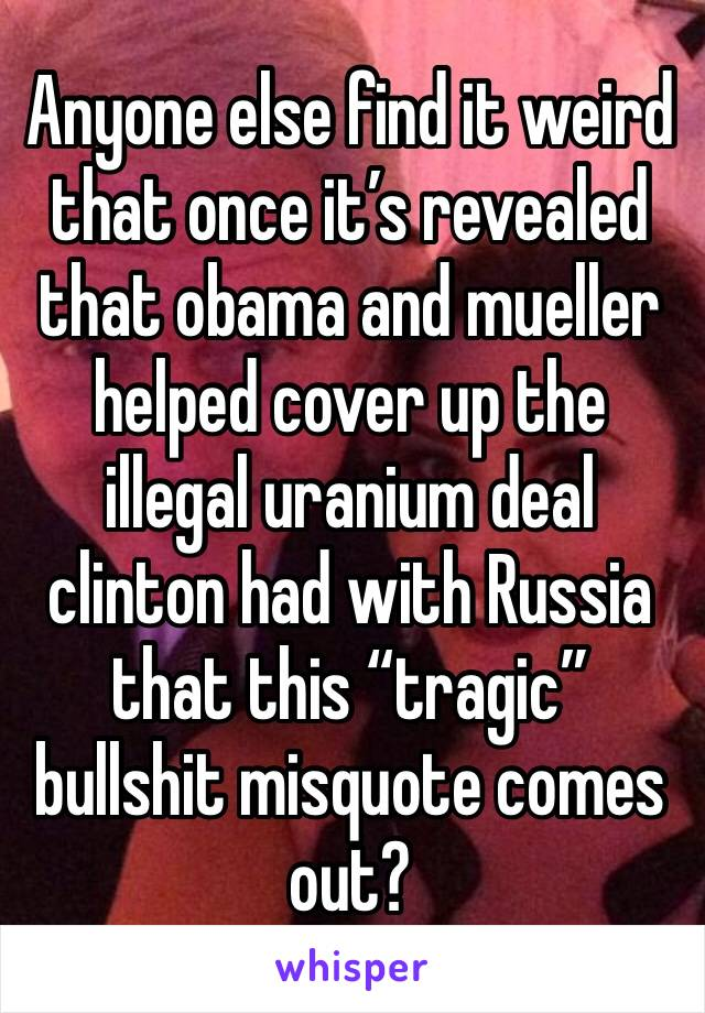 "Anyone else find it weird that once it's revealed that obama and mueller helped cover up the illegal uranium deal clinton had with Russia that this ""tragic"" bullshit misquote comes out?"