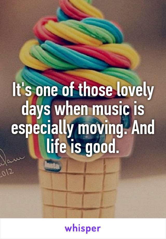 It's one of those lovely days when music is especially moving. And life is good.