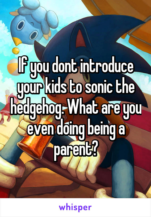 If you dont introduce your kids to sonic the hedgehog. What are you even doing being a parent?