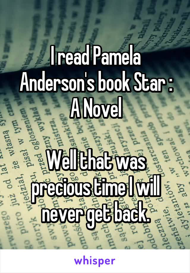 I read Pamela Anderson's book Star : A Novel  Well that was precious time I will never get back.