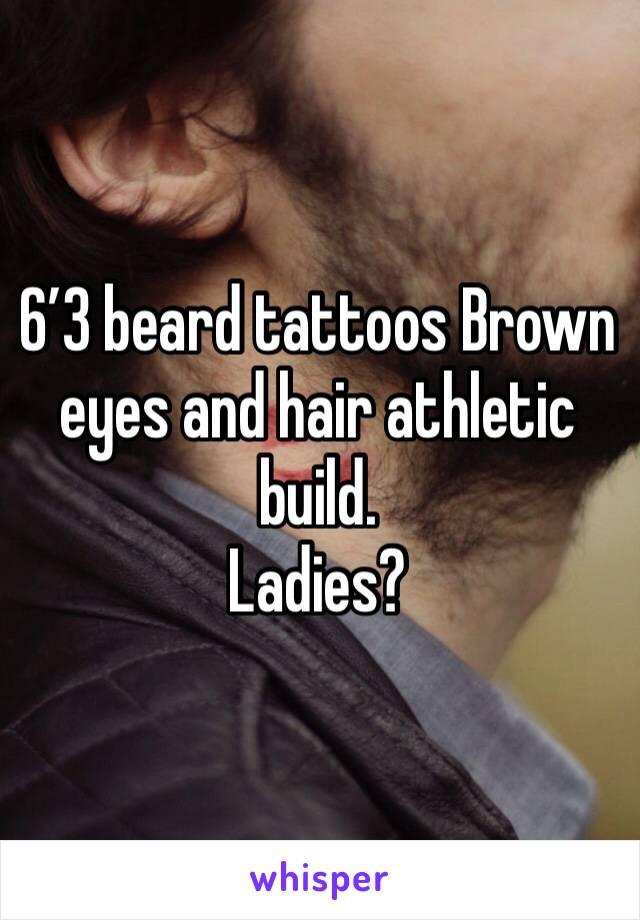 6'3 beard tattoos Brown eyes and hair athletic build. Ladies?