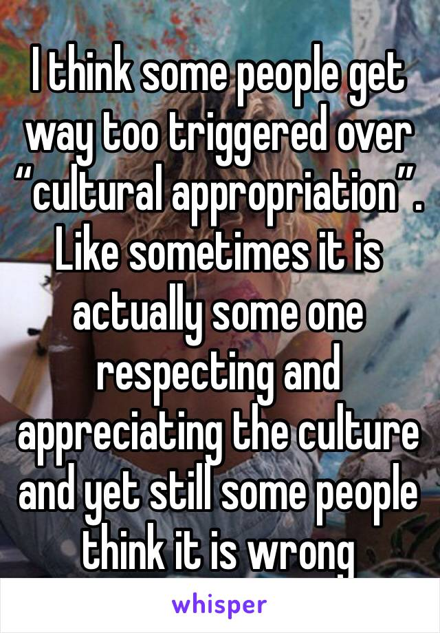 """I think some people get way too triggered over """"cultural appropriation"""". Like sometimes it is actually some one respecting and appreciating the culture and yet still some people think it is wrong"""