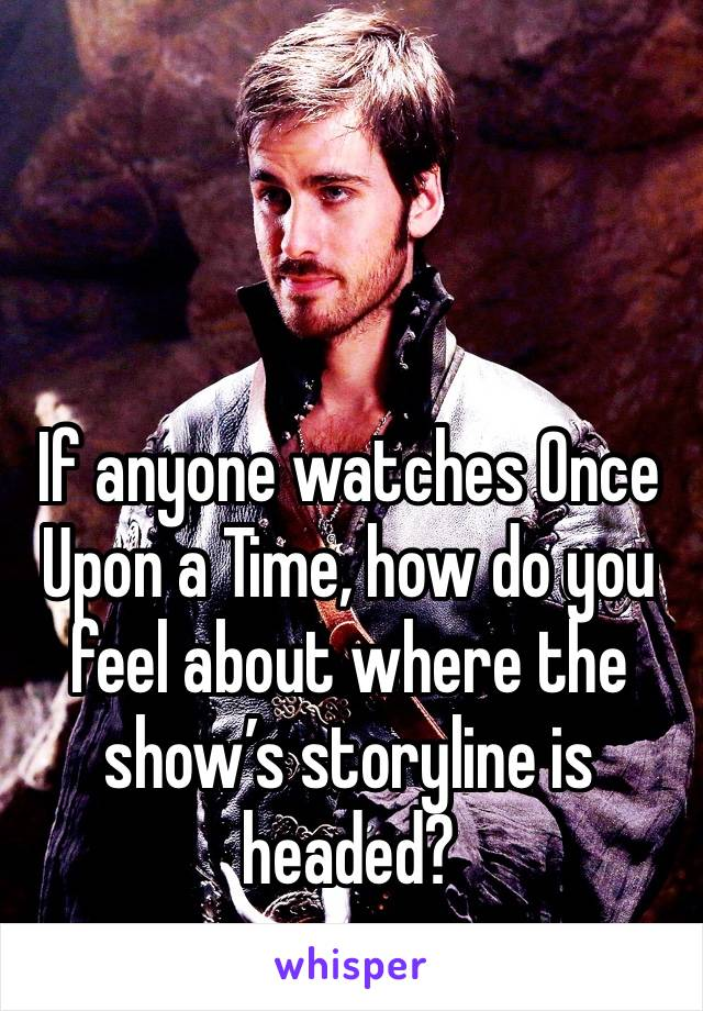 If anyone watches Once Upon a Time, how do you feel about where the show's storyline is headed?