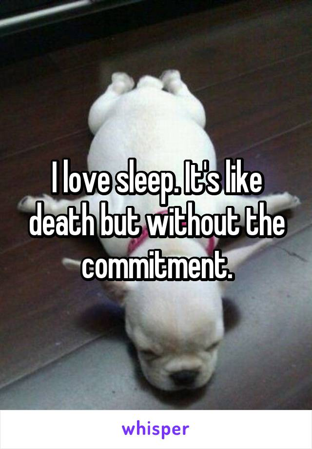 I love sleep. It's like death but without the commitment.