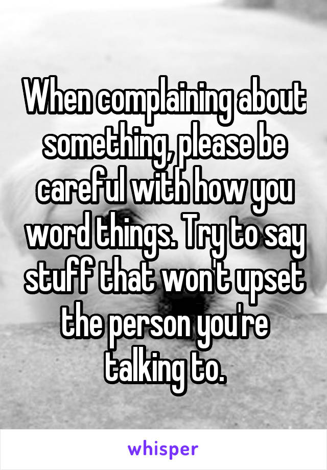 When complaining about something, please be careful with how you word things. Try to say stuff that won't upset the person you're talking to.