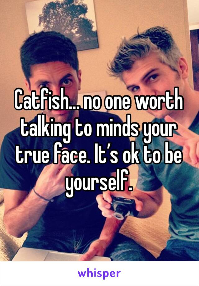 Catfish... no one worth talking to minds your true face. It's ok to be yourself.