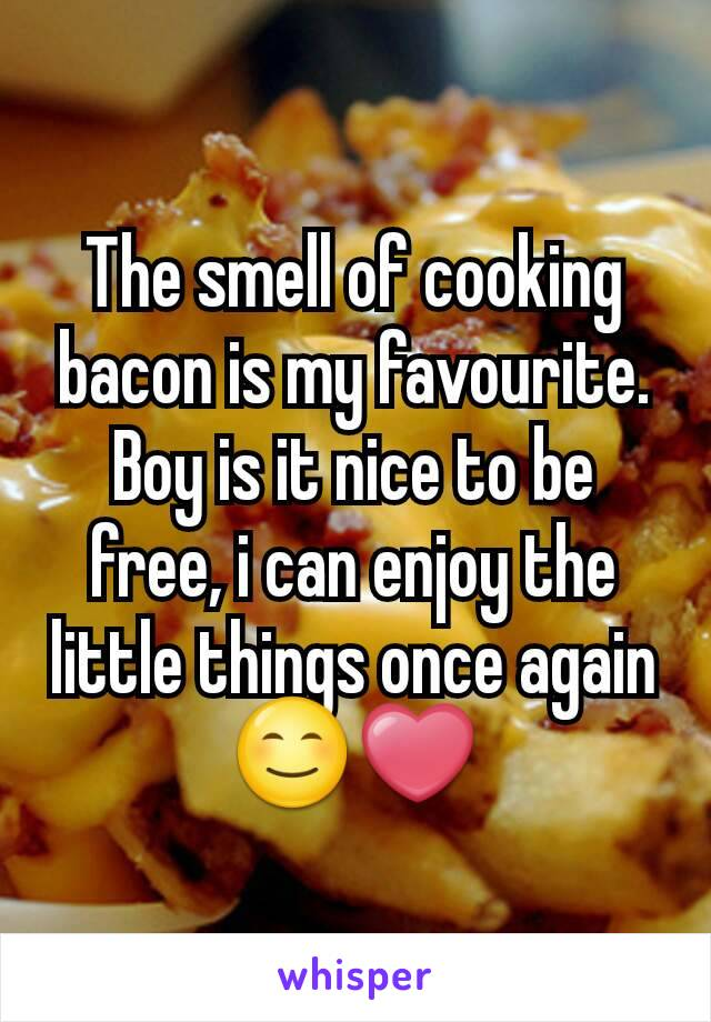 The smell of cooking bacon is my favourite. Boy is it nice to be free, i can enjoy the little things once again 😊❤