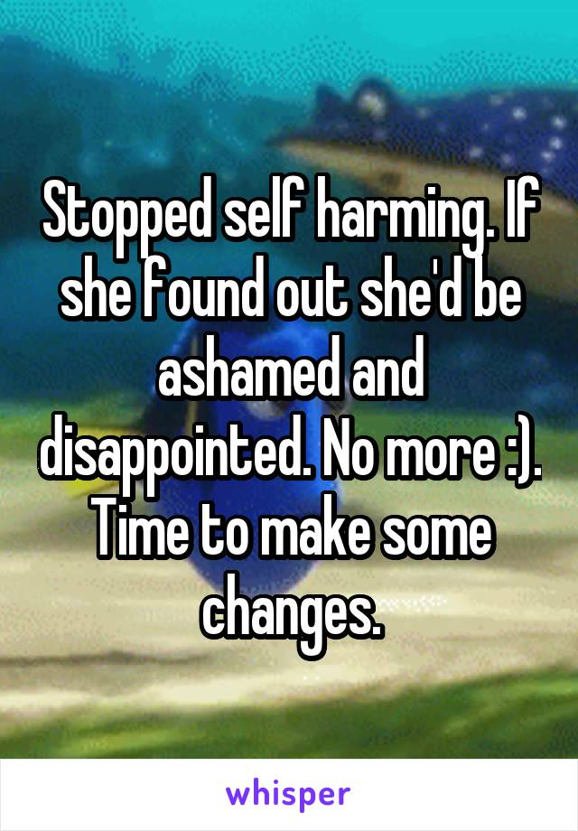 Stopped self harming. If she found out she'd be ashamed and disappointed. No more :). Time to make some changes.