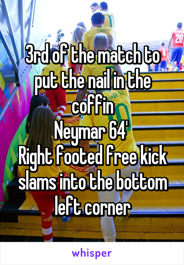 3rd of the match to put the nail in the coffin Neymar 64'  Right footed free kick slams into the bottom left corner