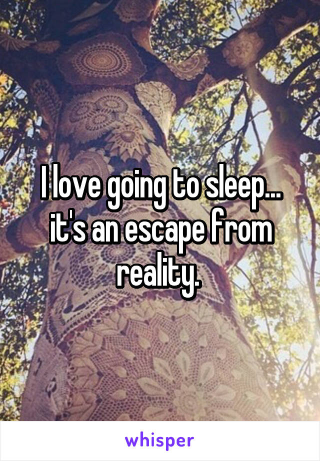 I love going to sleep... it's an escape from reality.