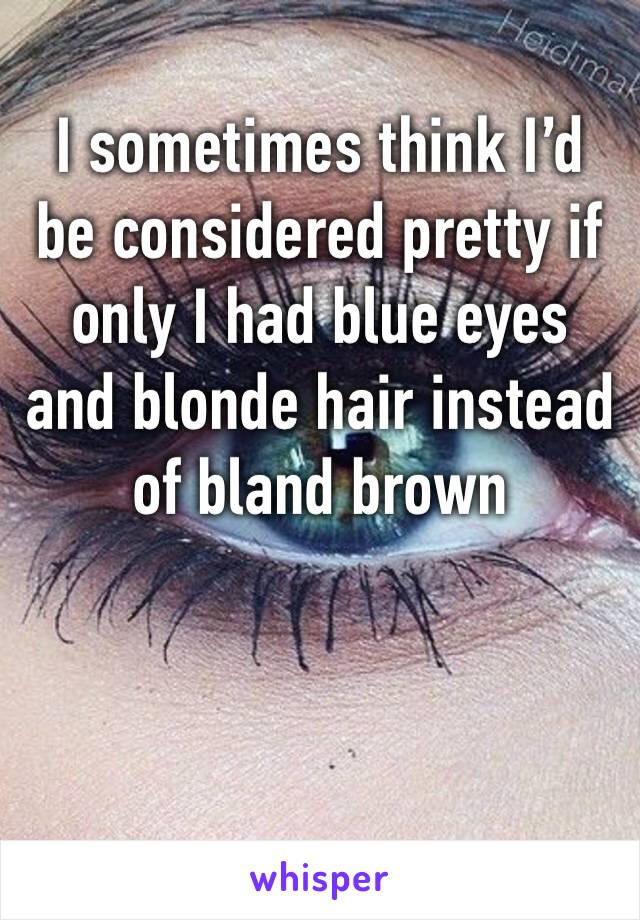 I sometimes think I'd be considered pretty if only I had blue eyes and blonde hair instead of bland brown