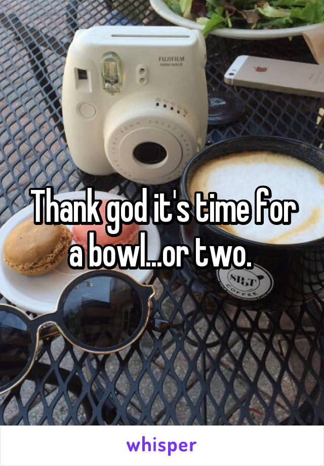 Thank god it's time for a bowl...or two.