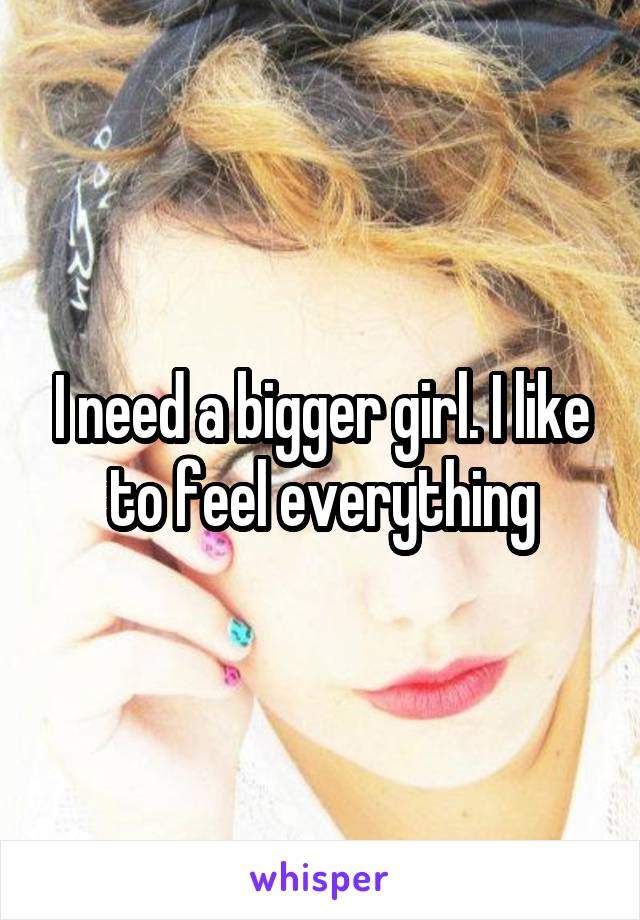 I need a bigger girl. I like to feel everything
