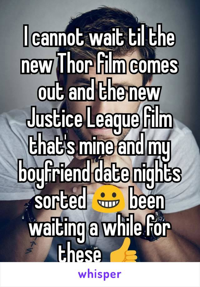 I cannot wait til the new Thor film comes out and the new Justice League film that's mine and my boyfriend date nights sorted 😀 been waiting a while for these 👍