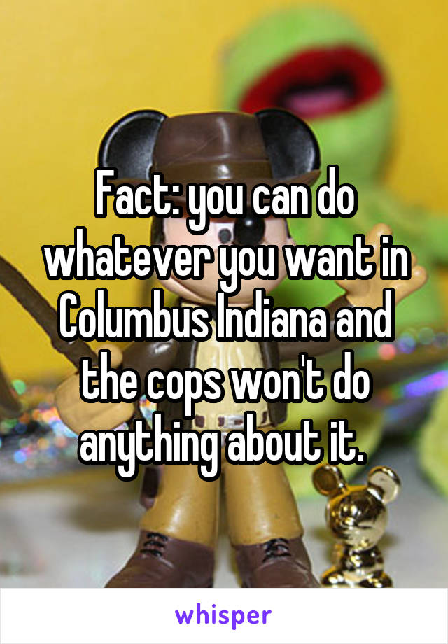 Fact: you can do whatever you want in Columbus Indiana and the cops won't do anything about it.