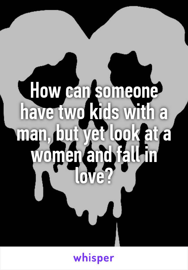 How can someone have two kids with a man, but yet look at a women and fall in love?