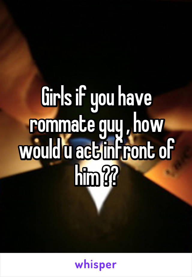 Girls if you have rommate guy , how would u act infront of him ??