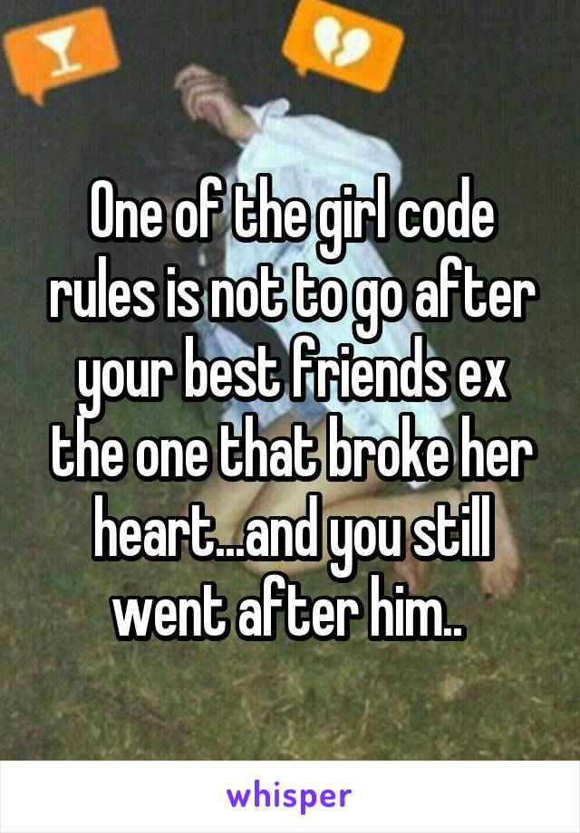 One of the girl code rules is not to go after your best friends ex the one that broke her heart...and you still went after him..