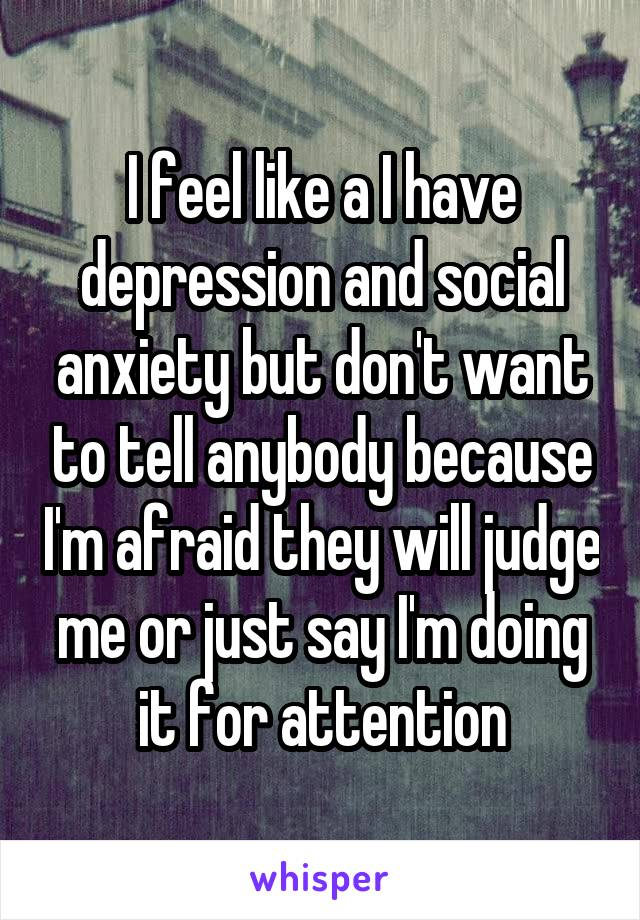 I feel like a I have depression and social anxiety but don't want to tell anybody because I'm afraid they will judge me or just say I'm doing it for attention