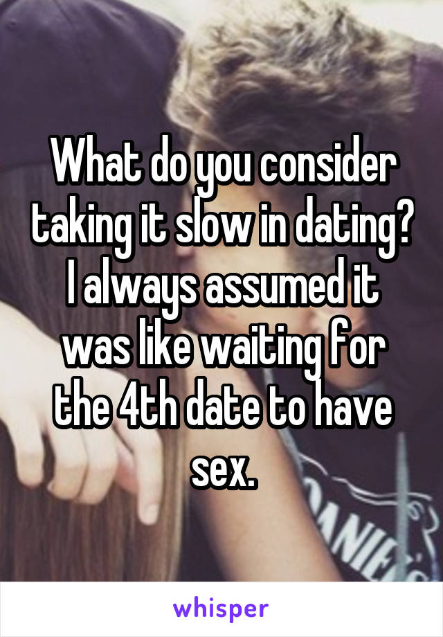 What do you consider taking it slow in dating? I always assumed it was like waiting for the 4th date to have sex.