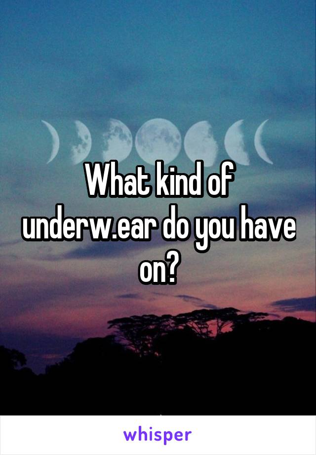 What kind of underw.ear do you have on?