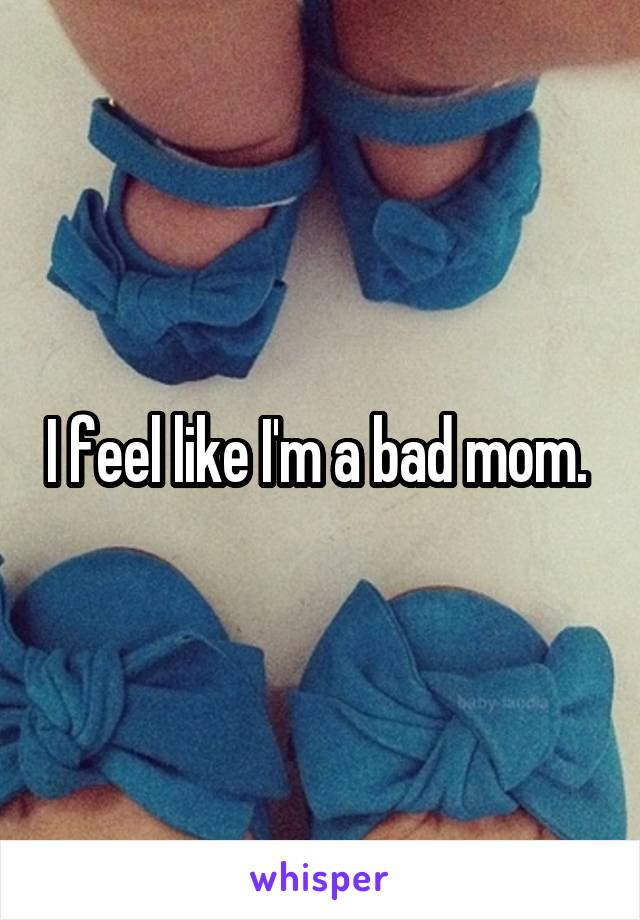 I feel like I'm a bad mom.