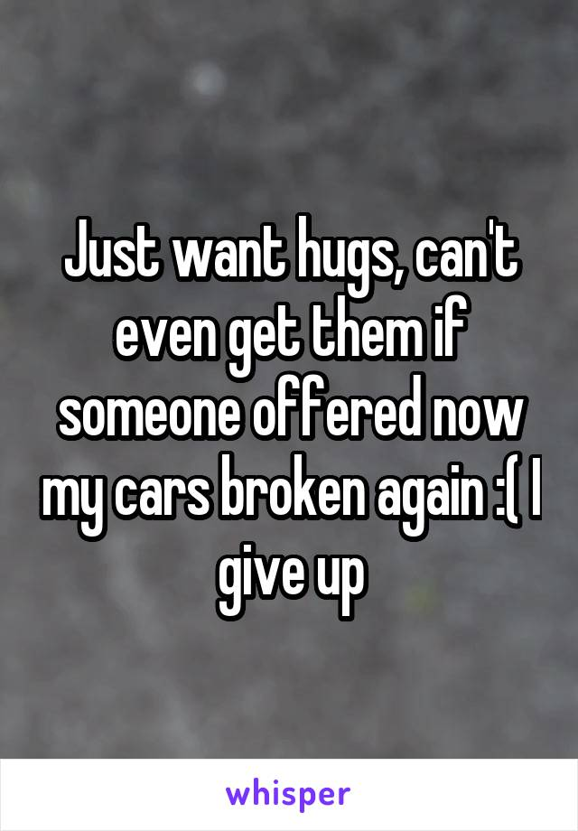 Just want hugs, can't even get them if someone offered now my cars broken again :( I give up