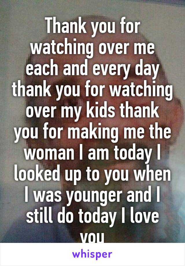 Thank you for watching over me each and every day thank you for watching over my kids thank you for making me the woman I am today I looked up to you when I was younger and I still do today I love you