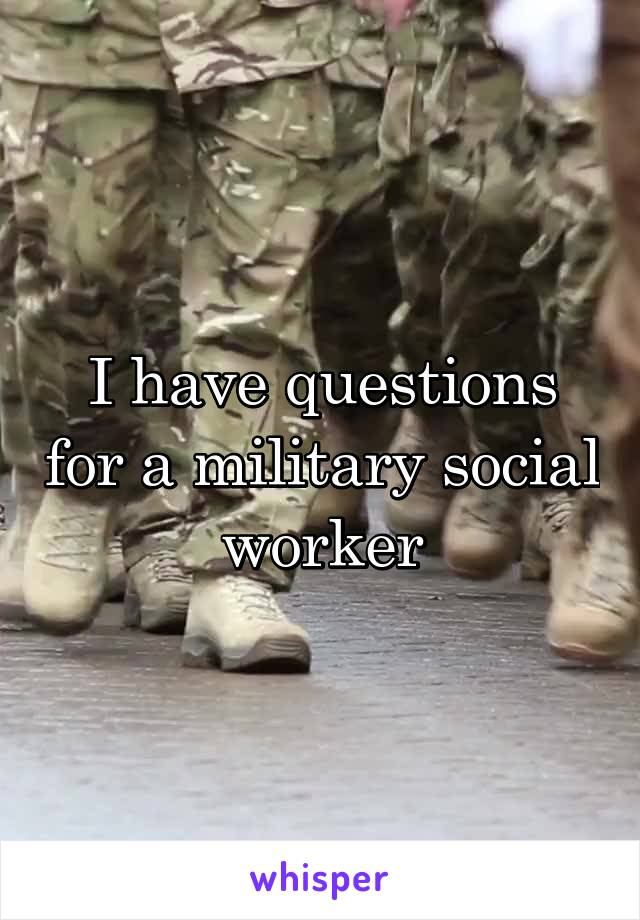 I have questions for a military social worker