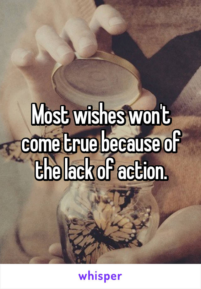 Most wishes won't come true because of the lack of action.