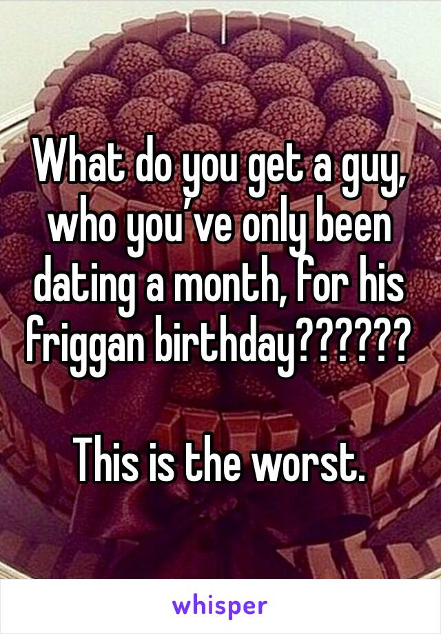What do you get a guy, who you've only been dating a month, for his friggan birthday??????  This is the worst.