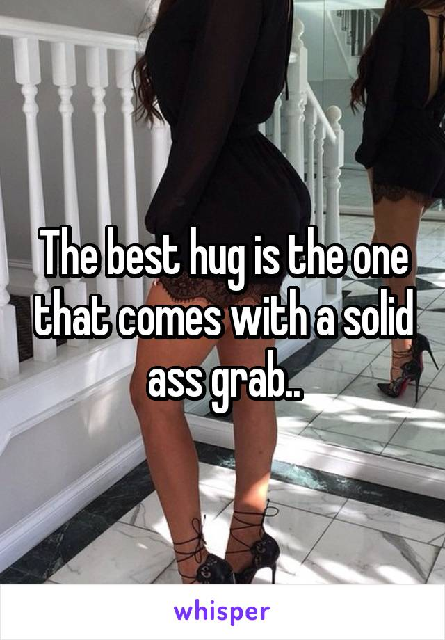 The best hug is the one that comes with a solid ass grab..