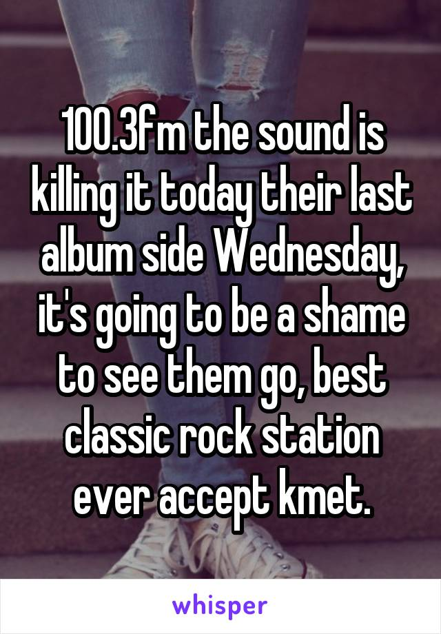 100.3fm the sound is killing it today their last album side Wednesday, it's going to be a shame to see them go, best classic rock station ever accept kmet.