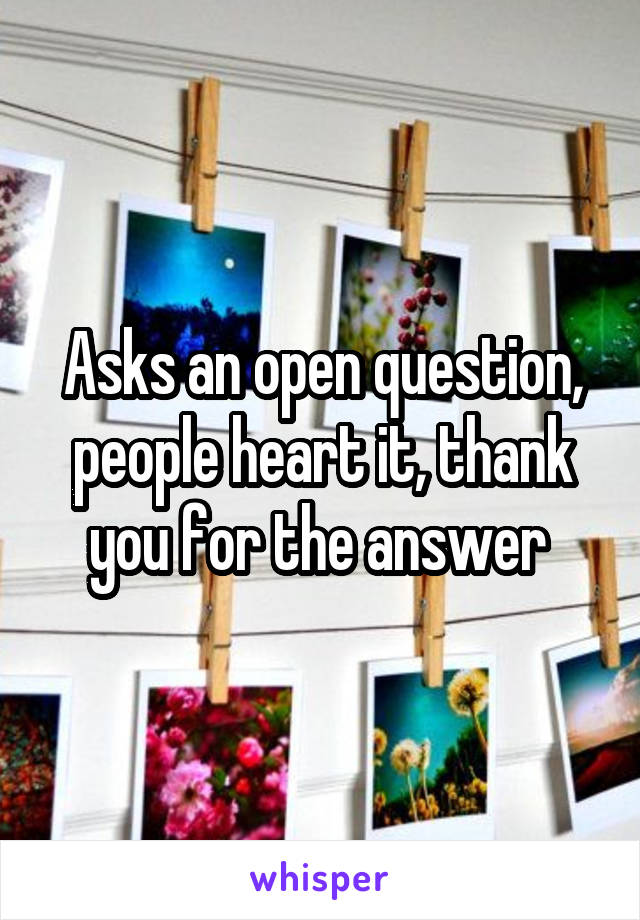 Asks an open question, people heart it, thank you for the answer