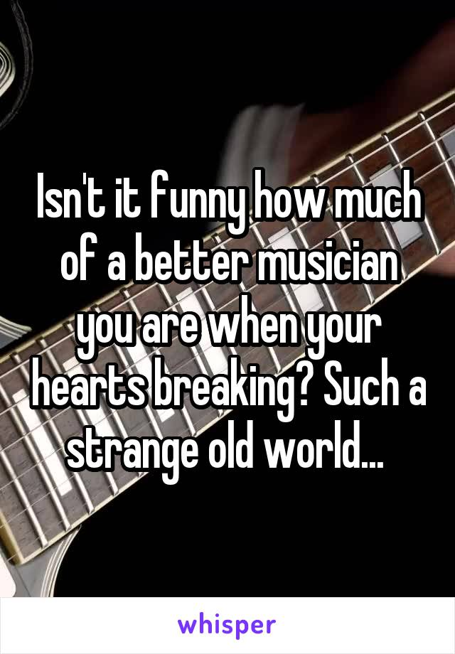 Isn't it funny how much of a better musician you are when your hearts breaking? Such a strange old world...