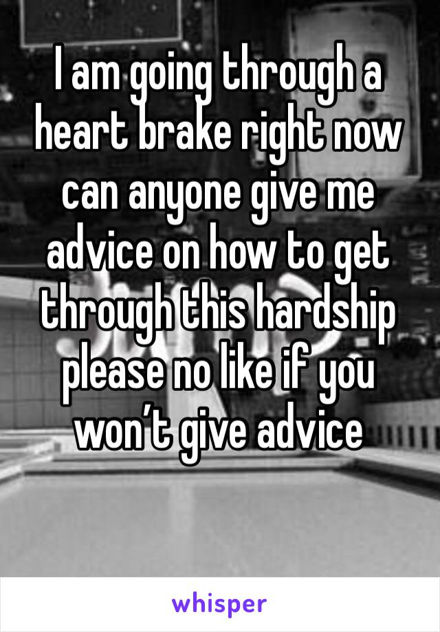 I am going through a heart brake right now can anyone give me advice on how to get through this hardship please no like if you won't give advice
