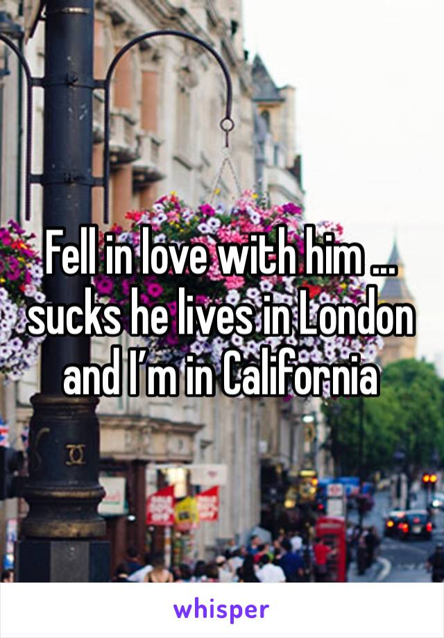 Fell in love with him ... sucks he lives in London and I'm in California