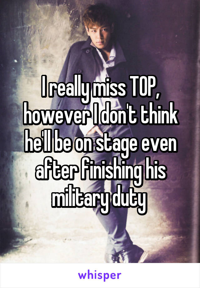 I really miss TOP, however I don't think he'll be on stage even after finishing his military duty