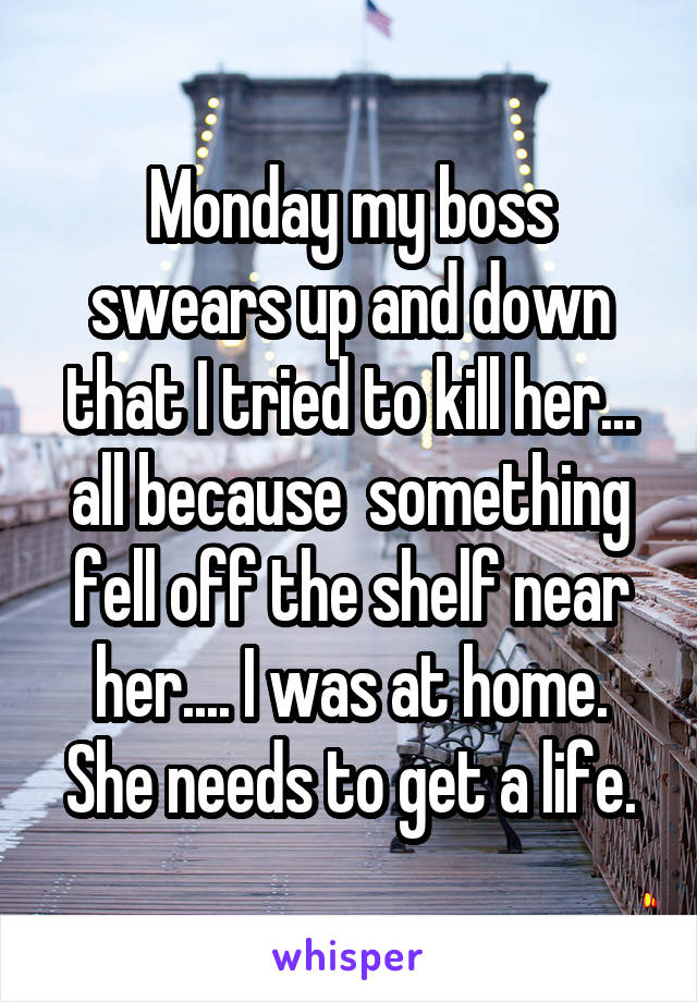 Monday my boss swears up and down that I tried to kill her... all because  something fell off the shelf near her.... I was at home. She needs to get a life.