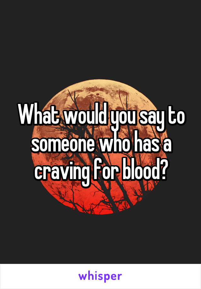 What would you say to someone who has a craving for blood?