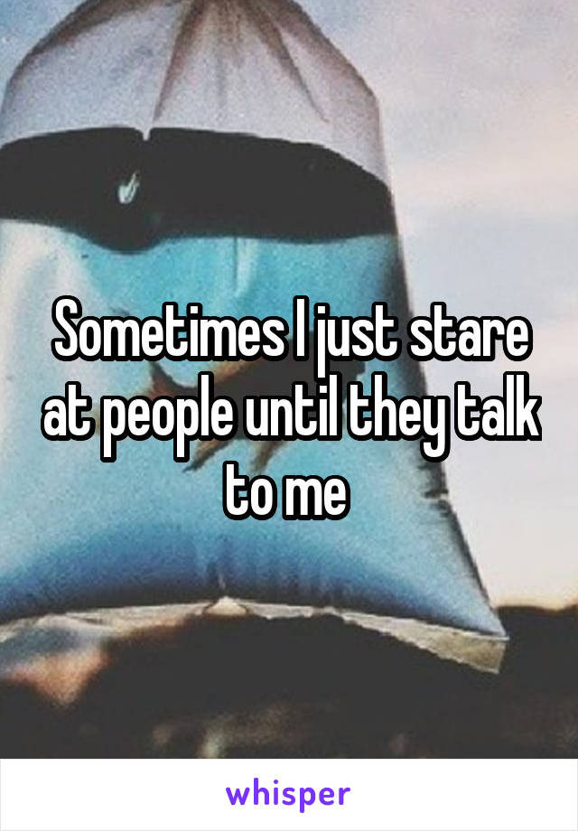 Sometimes I just stare at people until they talk to me