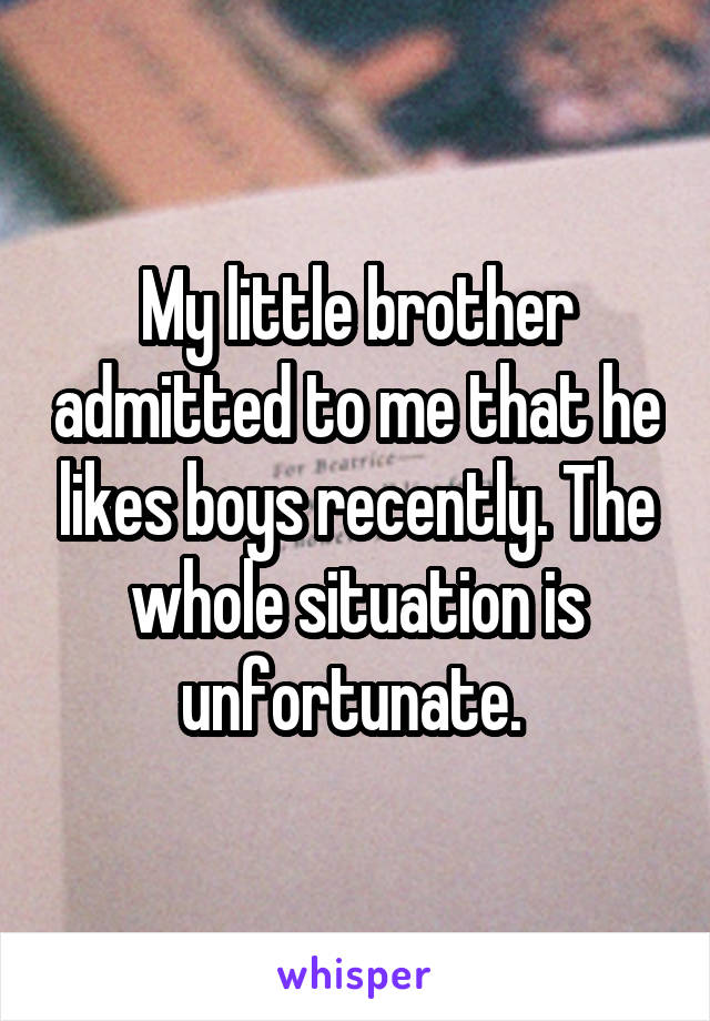 My little brother admitted to me that he likes boys recently. The whole situation is unfortunate.
