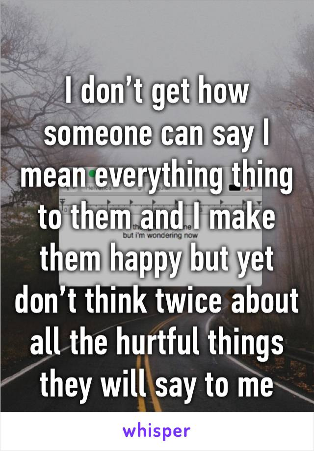 I don't get how someone can say I mean everything thing to them and I make them happy but yet don't think twice about all the hurtful things they will say to me